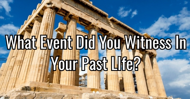 What Event Did You Witness In Your Past LIfe?