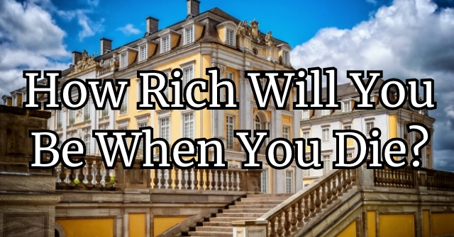 How Rich Will You Be When You Die?
