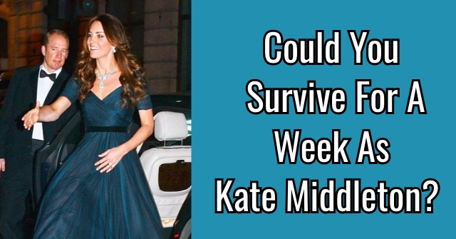 Could You Survive For A Week As Kate Middleton?
