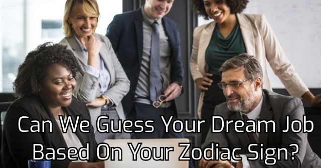 Can We Guess Your Dream Job Based On Your Zodiac Sign?