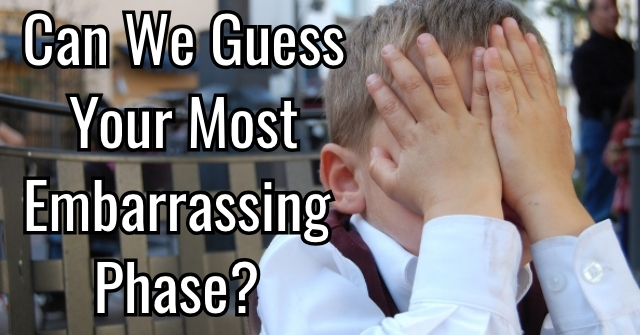 Can We Guess Your Most Embarrassing Phase?