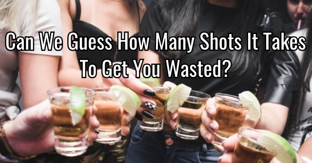 Can We Guess How Many Shots It Takes To Get You Wasted?