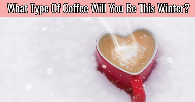 What Type Of Coffee Will You Be This Winter?