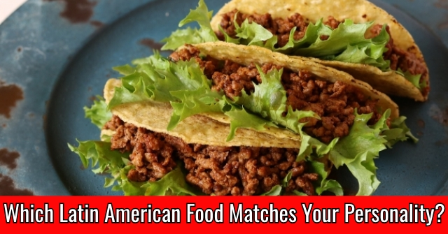 Which Latin American Food Matches Your Personality?