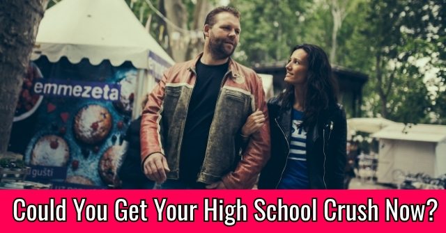 Could You Get Your High School Crush Now?