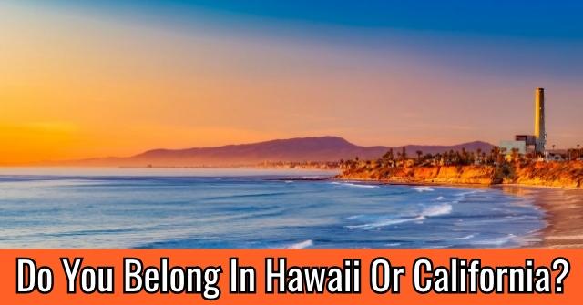 Do You Belong In Hawaii Or California?