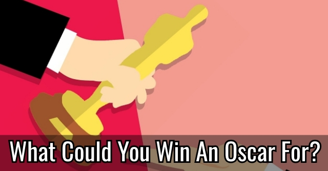 What Could You Win An Oscar For?