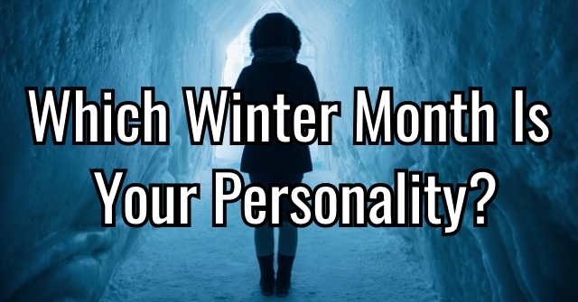 Which Winter Month Is Your Personality?