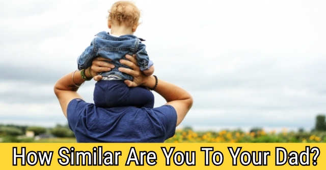 How Similar Are You And Your Dad?