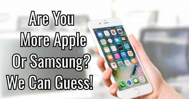 Are You More Apple Or Samsung? We Can Guess!
