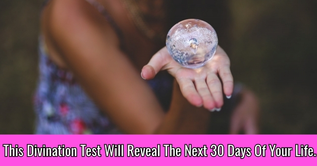 This Divination Test Will Reveal The Next 30 Days Of Your Life.