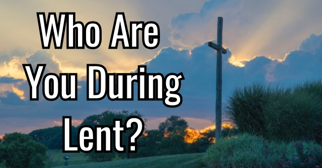 Who Are You During Lent?