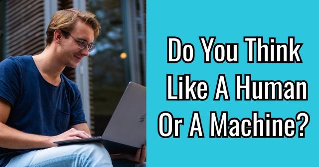 Do You Think Like A Human Or A Machine?