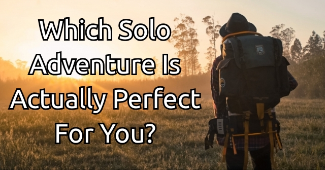 Which Solo Adventure Is Actually Perfect For You?