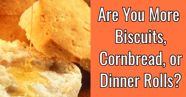 Are You More Biscuits, Cornbread, or Dinner Rolls?