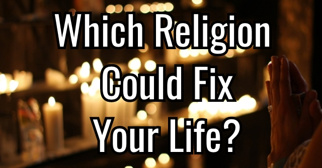 Which Religion Could Fix Your Life?