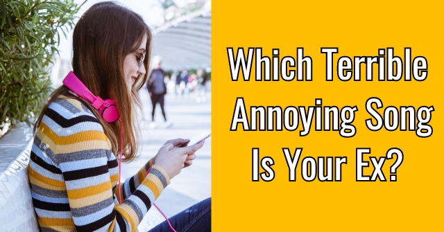 Which Terrible Annoying Song Is Your Ex?