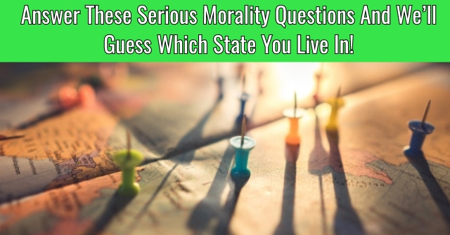 Answer These Serious Morality Questions And We'll Guess Which State You Live In!