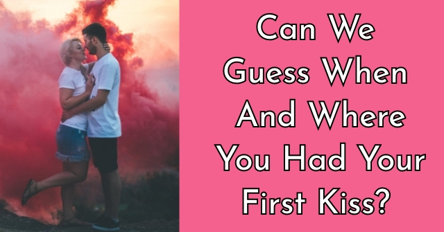 Can We Guess When And Where You Had Your First Kiss?