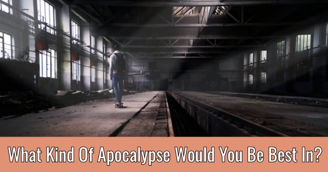 What Kind Of Apocalypse Would You Be Best In?