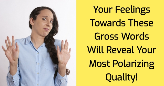 Your Feelings Towards These Gross Words Will Reveal Your Most Polarizing Quality!