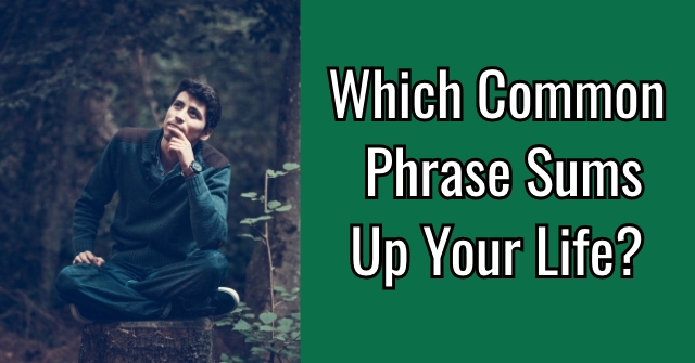 Which Common Phrase Sums Up Your Life?