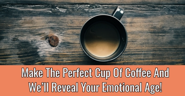 Make The Perfect Cup Of Coffee And We'll Reveal Your Emotional Age!
