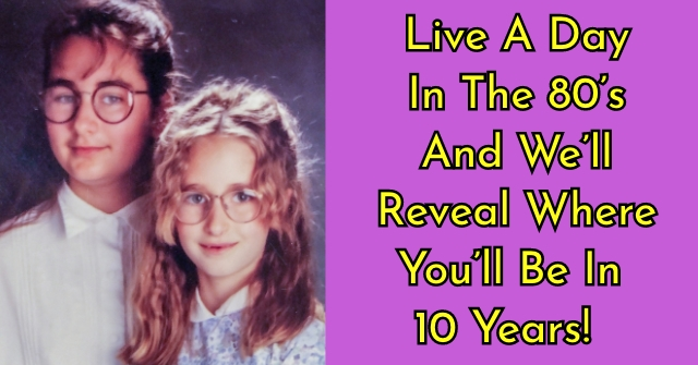 Live A Day In The 80's And We'll Reveal Where You'll Be In 10 Years!
