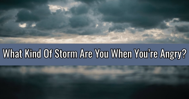 What Kind Of Storm Are You When You're Angry??