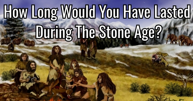 How Long Would You Have Lasted During The Stone Age?