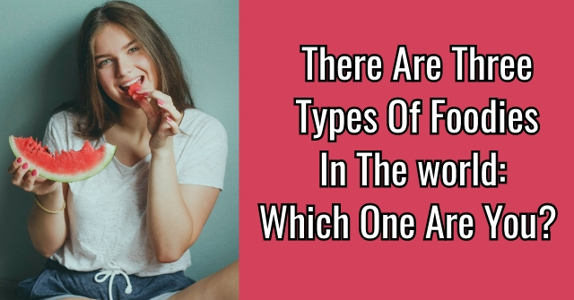 There Are Four Types Of Foodies In The World: Which One Are You?
