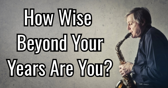 How Wise Beyond Your Years Are You?