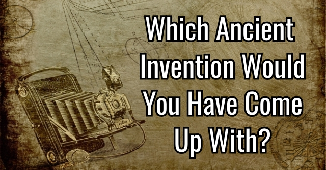Which Ancient Invention Would You Have Come Up With?